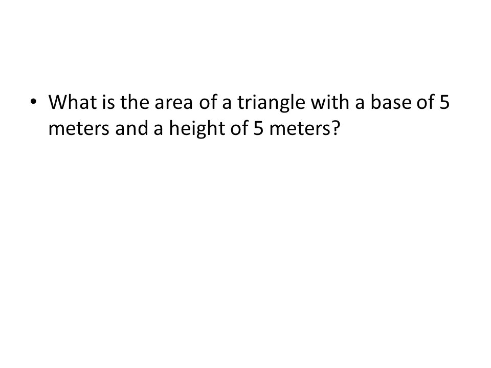 What is the area of a triangle with a base of 5 meters and a height of 5 meters?