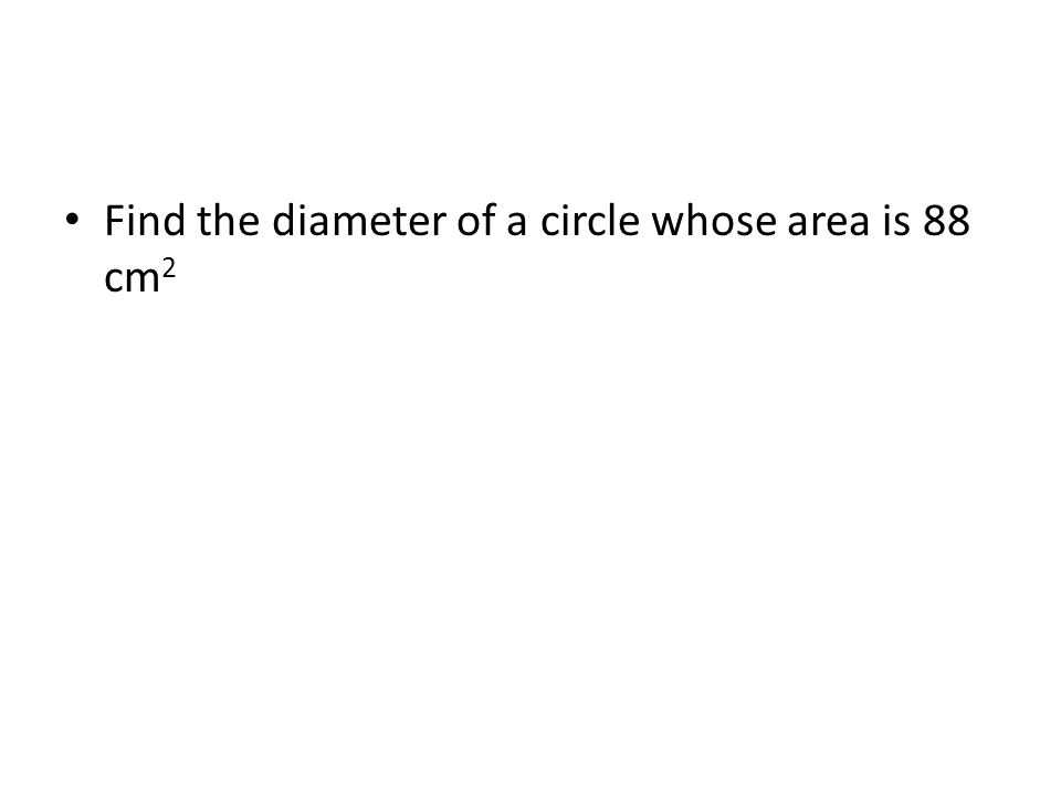 Find the diameter of a circle whose area is 88 cm 2