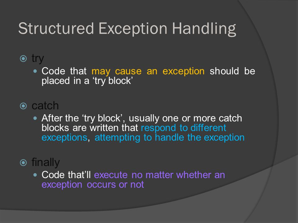 Structured Exception Handling  try Code that may cause an exception should be placed in a 'try block'  catch After the 'try block', usually one or more catch blocks are written that respond to different exceptions, attempting to handle the exception  finally Code that'll execute no matter whether an exception occurs or not