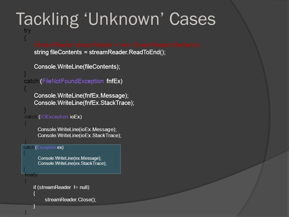 Tackling 'Unknown' Cases try { StreamReader streamReader = new StreamReader(fileName); string fileContents = streamReader.ReadToEnd(); Console.WriteLine(fileContents); } catch (FileNotFoundException fnfEx) { Console.WriteLine(fnfEx.Message); Console.WriteLine(fnfEx.StackTrace); } catch (IOException ioEx) { Console.WriteLine(ioEx.Message); Console.WriteLine(ioEx.StackTrace); } catch (Exception ex) { Console.WriteLine(ex.Message); Console.WriteLine(ex.StackTrace); } finally { if (streamReader != null) { streamReader.Close(); }