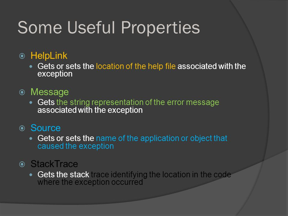 Some Useful Properties  HelpLink Gets or sets the location of the help file associated with the exception  Message Gets the string representation of the error message associated with the exception  Source Gets or sets the name of the application or object that caused the exception  StackTrace Gets the stack trace identifying the location in the code where the exception occurred