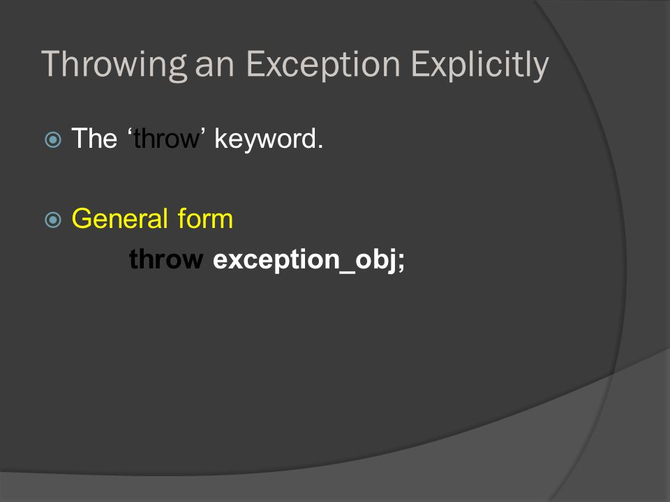 Throwing an Exception Explicitly  The 'throw' keyword.  General form throw exception_obj;