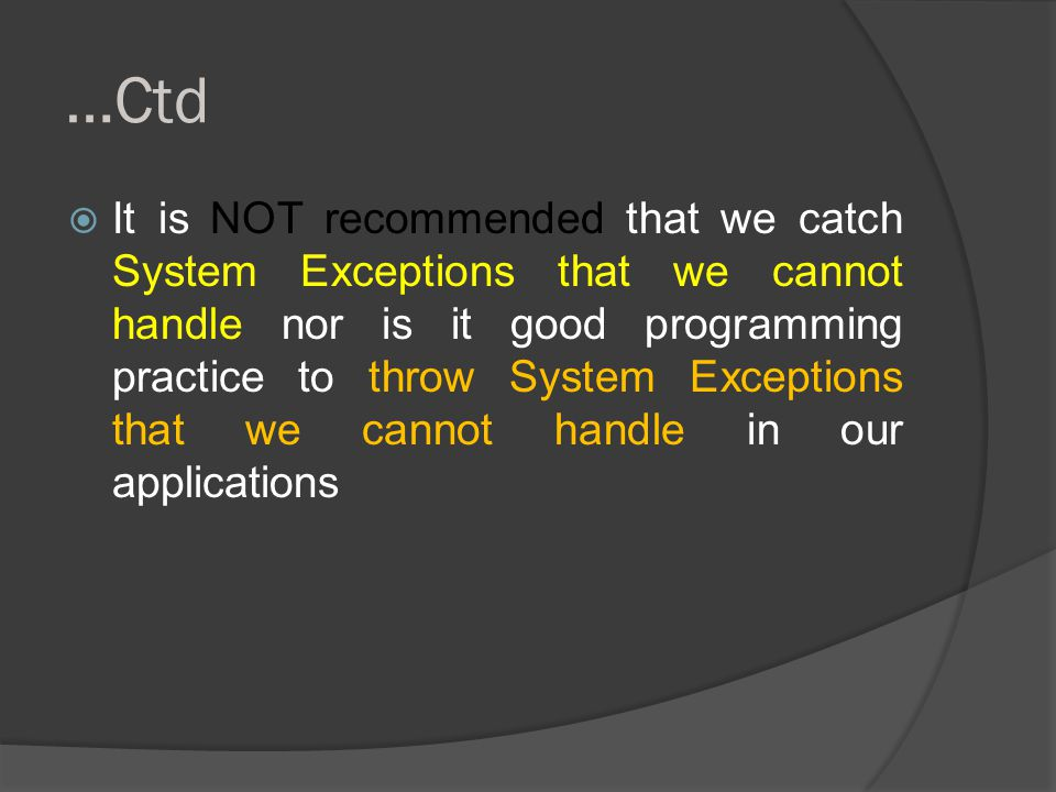 …Ctd  It is NOT recommended that we catch System Exceptions that we cannot handle nor is it good programming practice to throw System Exceptions that we cannot handle in our applications