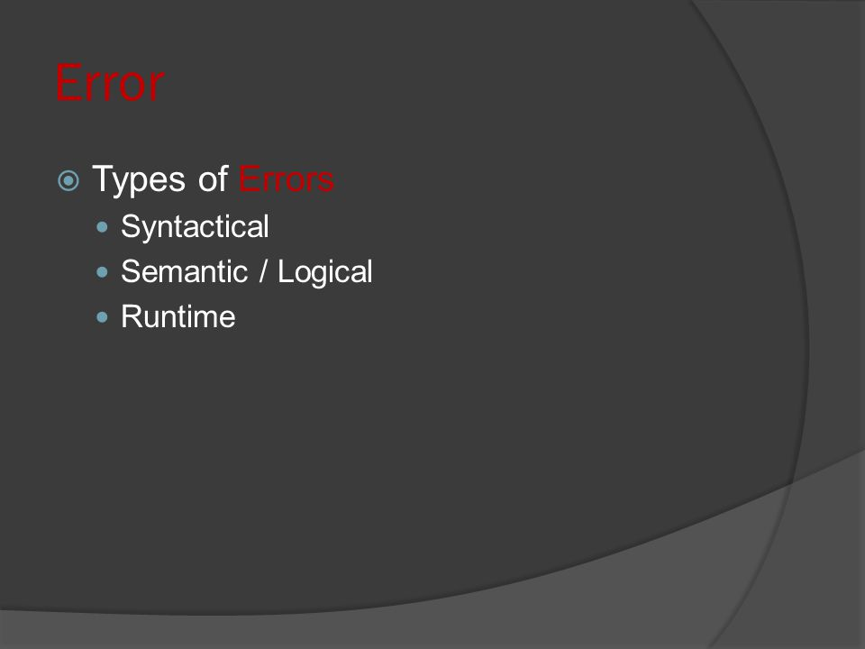  Types of Errors Syntactical Semantic / Logical Runtime