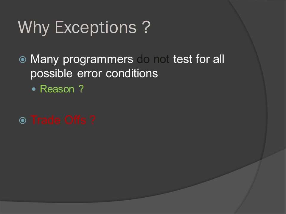 Why Exceptions .  Many programmers do not test for all possible error conditions Reason .