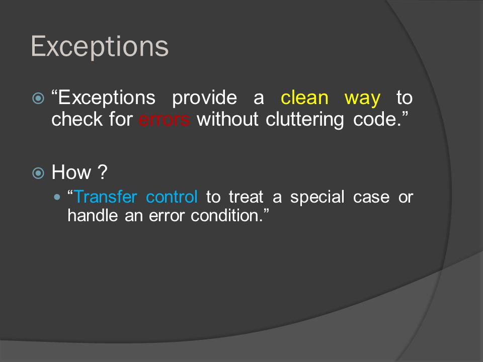 Exceptions  Exceptions provide a clean way to check for errors without cluttering code.  How .