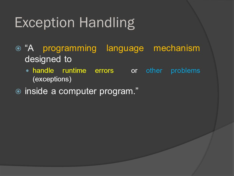 Exception Handling  A programming language mechanism designed to handle runtime errors or other problems (exceptions)  inside a computer program.