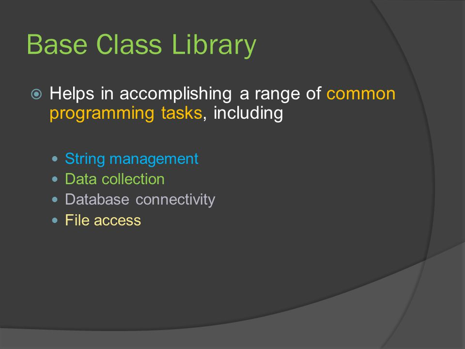 Base Class Library  Helps in accomplishing a range of common programming tasks, including String management Data collection Database connectivity File access