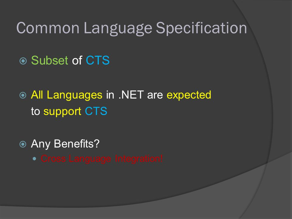 Common Language Specification SSubset of CTS AAll Languages in.NET are expected to support CTS AAny Benefits.