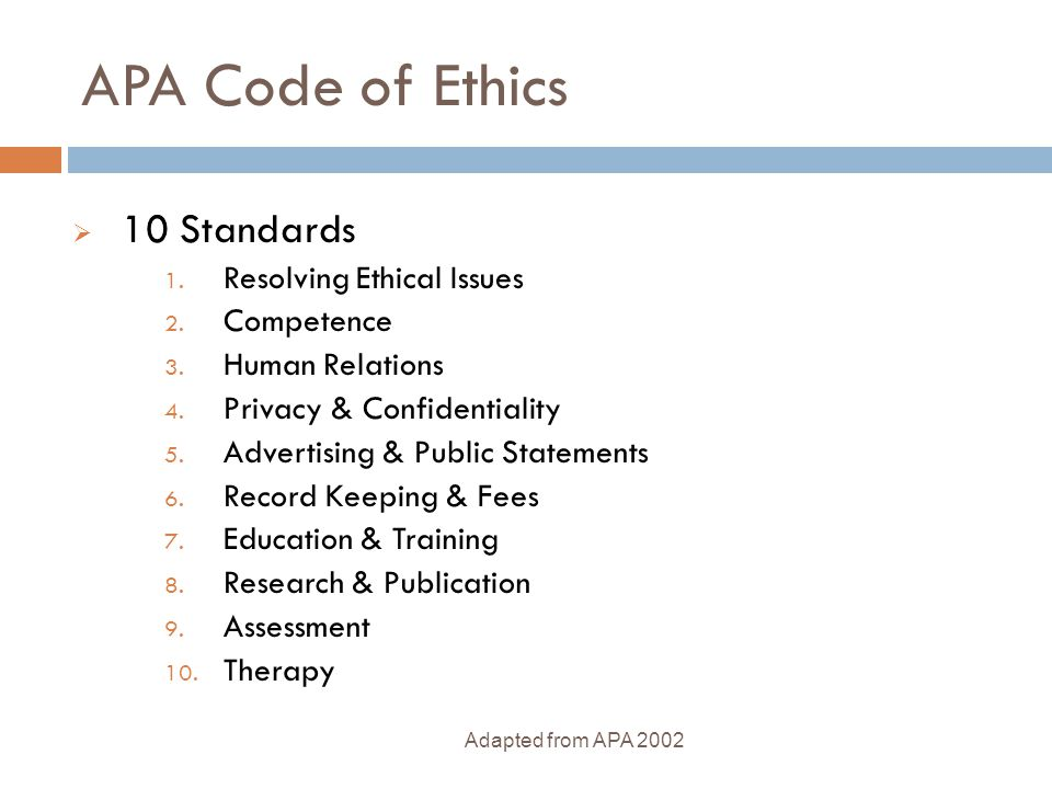 APA Code of Ethics  10 Standards 1. Resolving Ethical Issues 2. Competence 3. Human Relations 4. Privacy & Confidentiality 5. Advertising & Public St