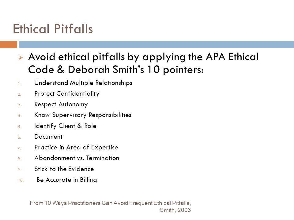Ethical Pitfalls  Avoid ethical pitfalls by applying the APA Ethical Code & Deborah Smith's 10 pointers: 1. Understand Multiple Relationships 2. Prot