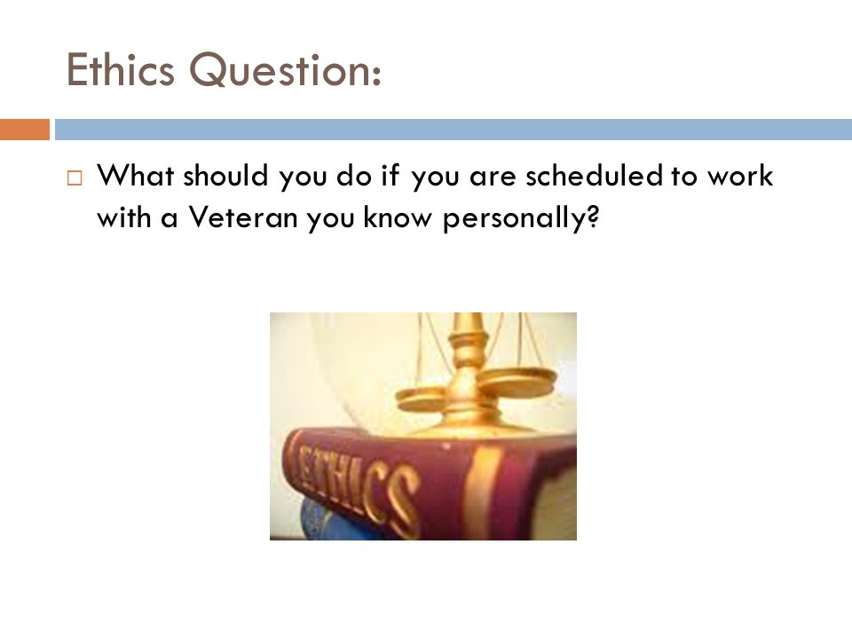 Ethics Question:  What should you do if you are scheduled to work with a Veteran you know personally?