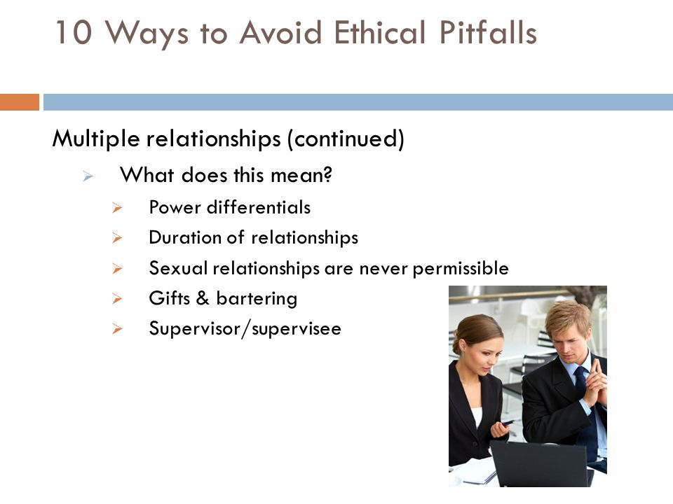 10 Ways to Avoid Ethical Pitfalls Multiple relationships (continued)  What does this mean?  Power differentials  Duration of relationships  Sexual