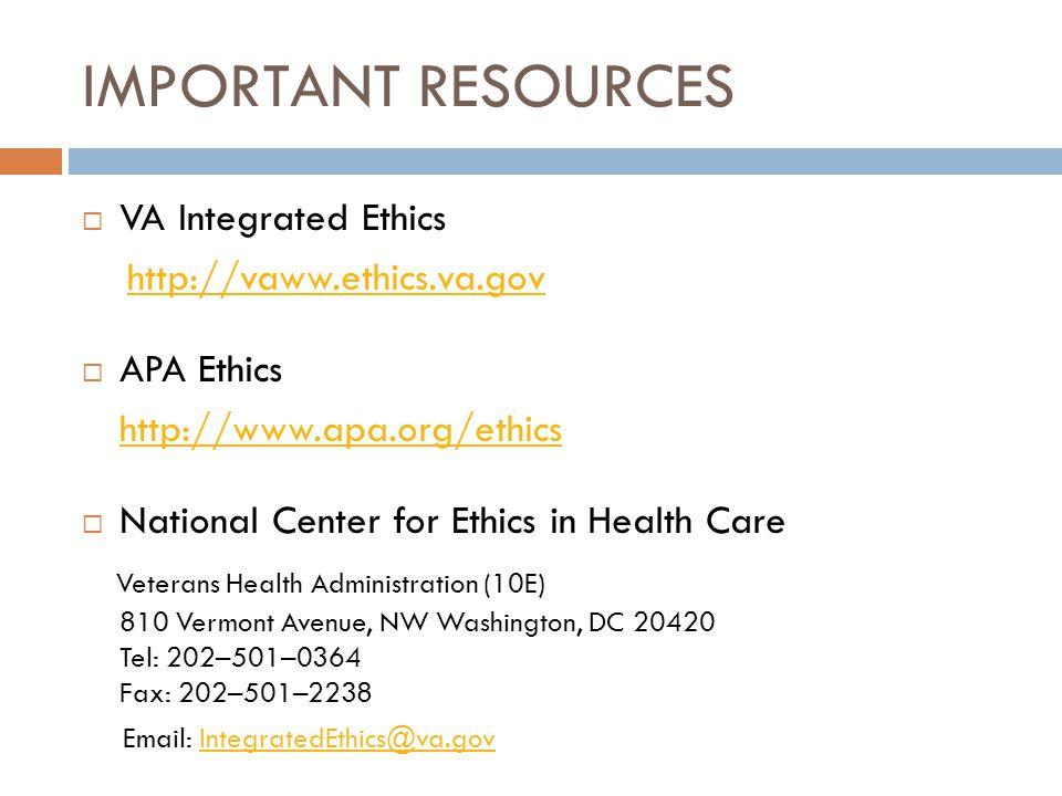 IMPORTANT RESOURCES  VA Integrated Ethics http://vaww.ethics.va.gov  APA Ethics http://www.apa.org/ethics  National Center for Ethics in Health Car