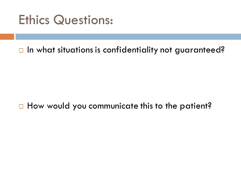 Ethics Questions:  In what situations is confidentiality not guaranteed?  How would you communicate this to the patient?