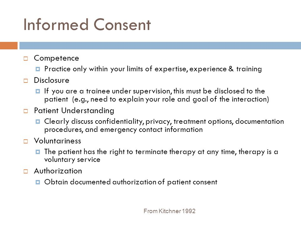 Informed Consent From Kitchner 1992  Competence  Practice only within your limits of expertise, experience & training  Disclosure  If you are a tr
