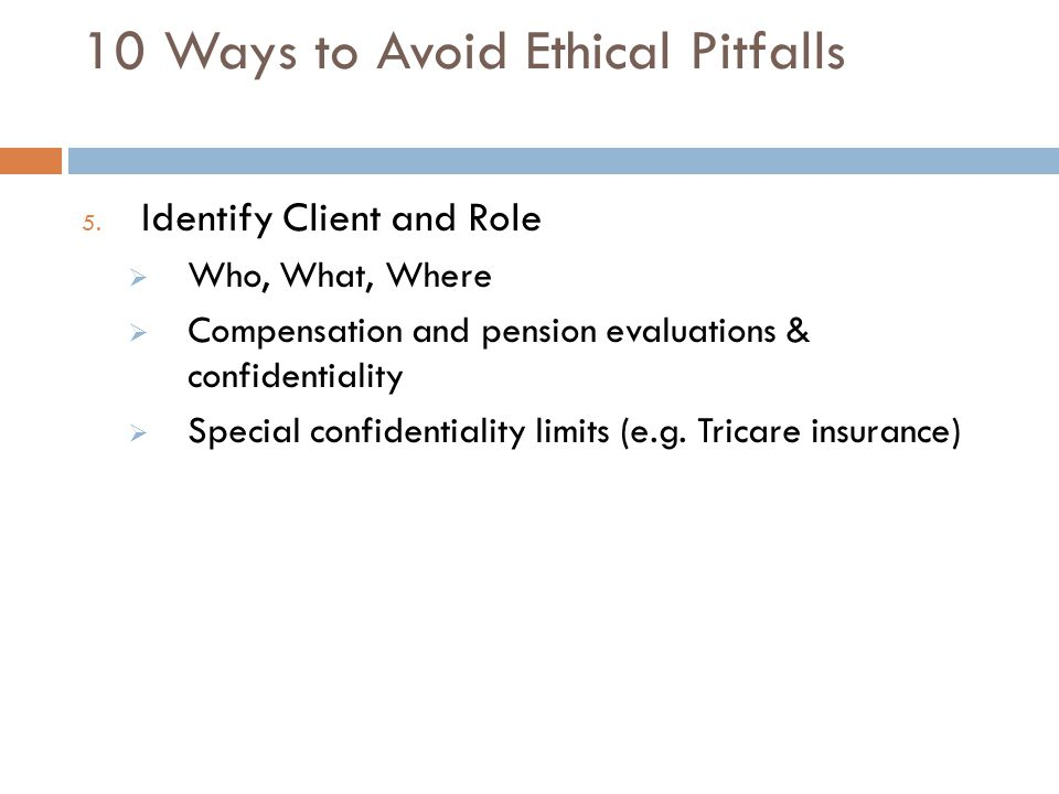 10 Ways to Avoid Ethical Pitfalls 5. Identify Client and Role  Who, What, Where  Compensation and pension evaluations & confidentiality  Special co
