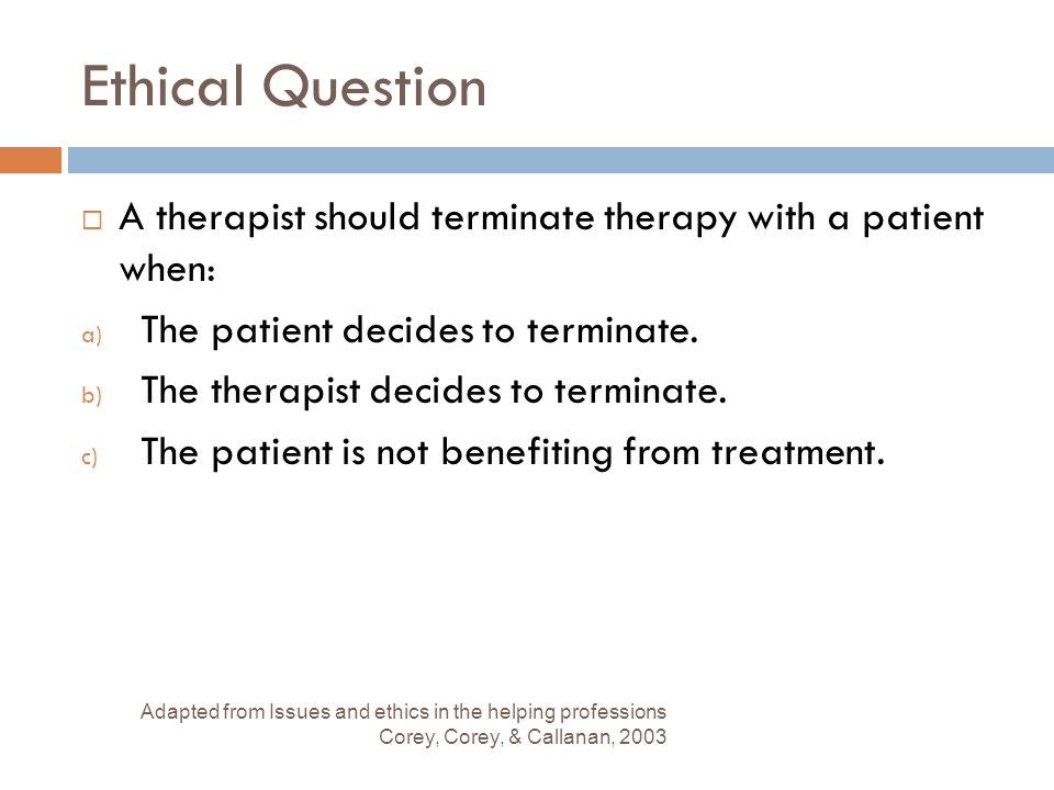 Ethical Question  A therapist should terminate therapy with a patient when: a) The patient decides to terminate. b) The therapist decides to terminat
