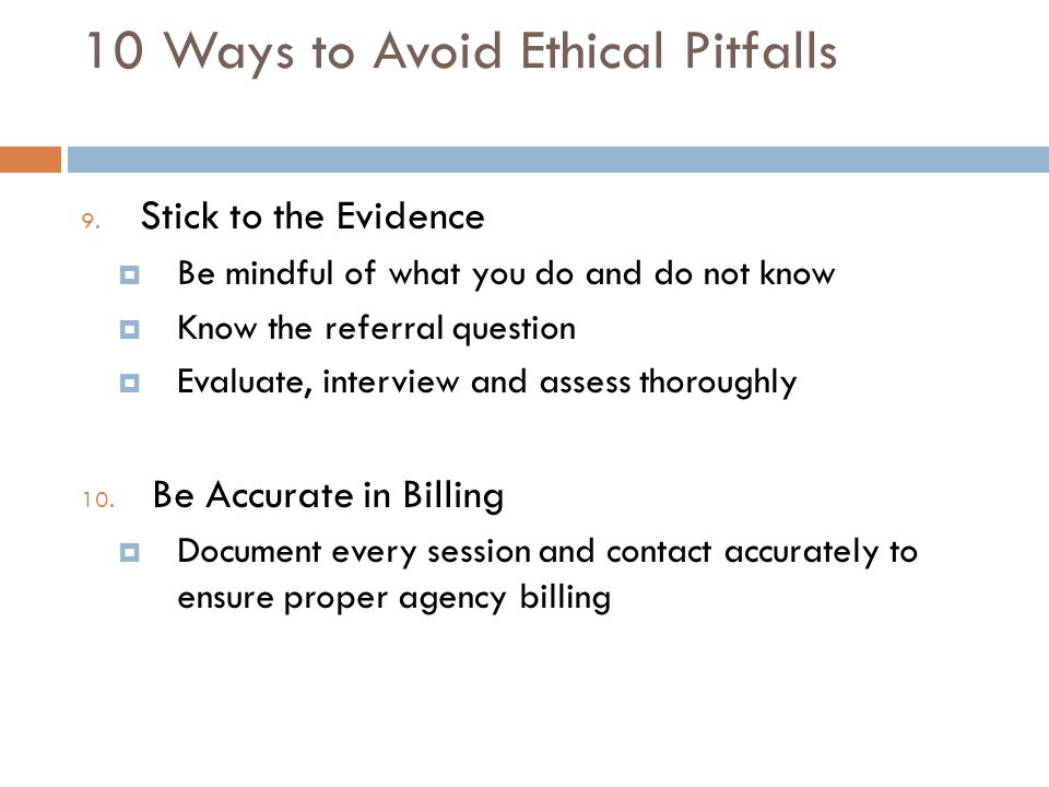 10 Ways to Avoid Ethical Pitfalls 9. Stick to the Evidence  Be mindful of what you do and do not know  Know the referral question  Evaluate, interv