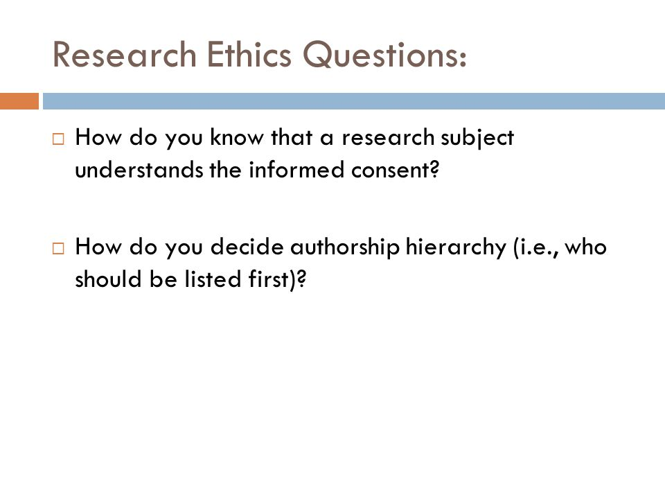 Research Ethics Questions:  How do you know that a research subject understands the informed consent?  How do you decide authorship hierarchy (i.e.,