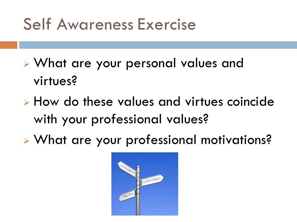 Self Awareness Exercise  What are your personal values and virtues?  How do these values and virtues coincide with your professional values?  What