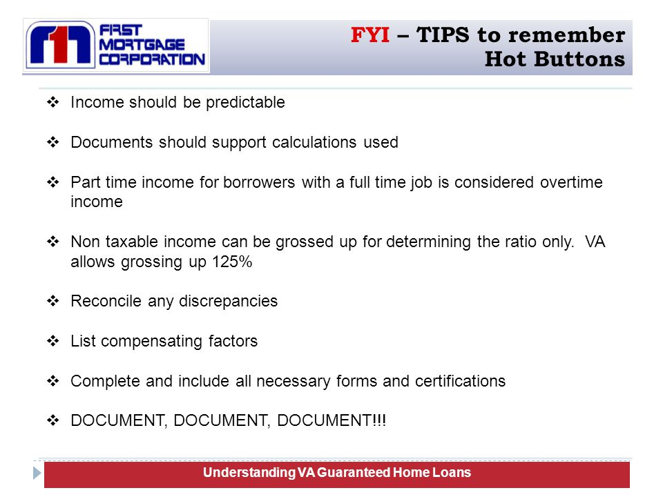  Income should be predictable  Documents should support calculations used  Part time income for borrowers with a full time job is considered overtime income  Non taxable income can be grossed up for determining the ratio only.
