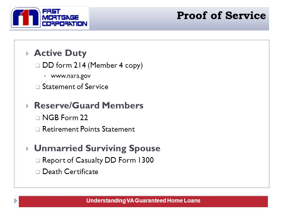  Active Duty  DD form 214 (Member 4 copy)  www.nara.gov  Statement of Service  Reserve/Guard Members  NGB Form 22  Retirement Points Statement  Unmarried Surviving Spouse  Report of Casualty DD Form 1300  Death Certificate 11 Understanding VA Guaranteed Home Loans Proof of Service