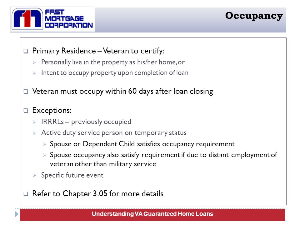  Primary Residence – Veteran to certify:  Personally live in the property as his/her home, or  Intent to occupy property upon completion of loan  Veteran must occupy within 60 days after loan closing  Exceptions:  IRRRLs – previously occupied  Active duty service person on temporary status  Spouse or Dependent Child satisfies occupancy requirement  Spouse occupancy also satisfy requirement if due to distant employment of veteran other than military service  Specific future event  Refer to Chapter 3.05 for more details 15 Understanding VA Guaranteed Home Loans Occupancy