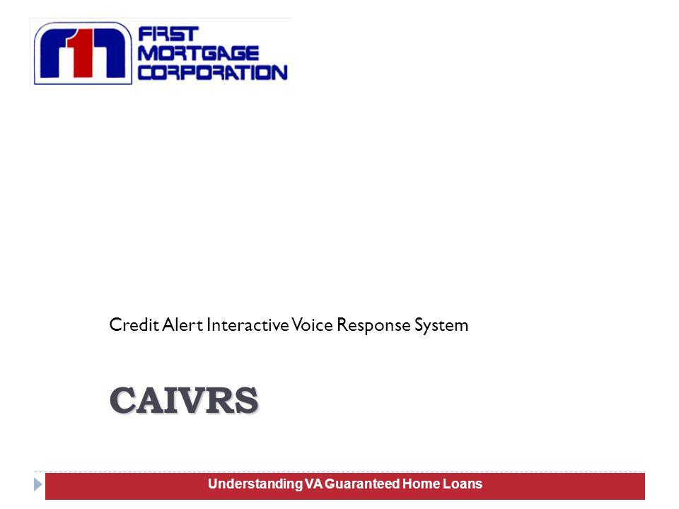 Credit Alert Interactive Voice Response System 16 CAIVRS Understanding VA Guaranteed Home Loans