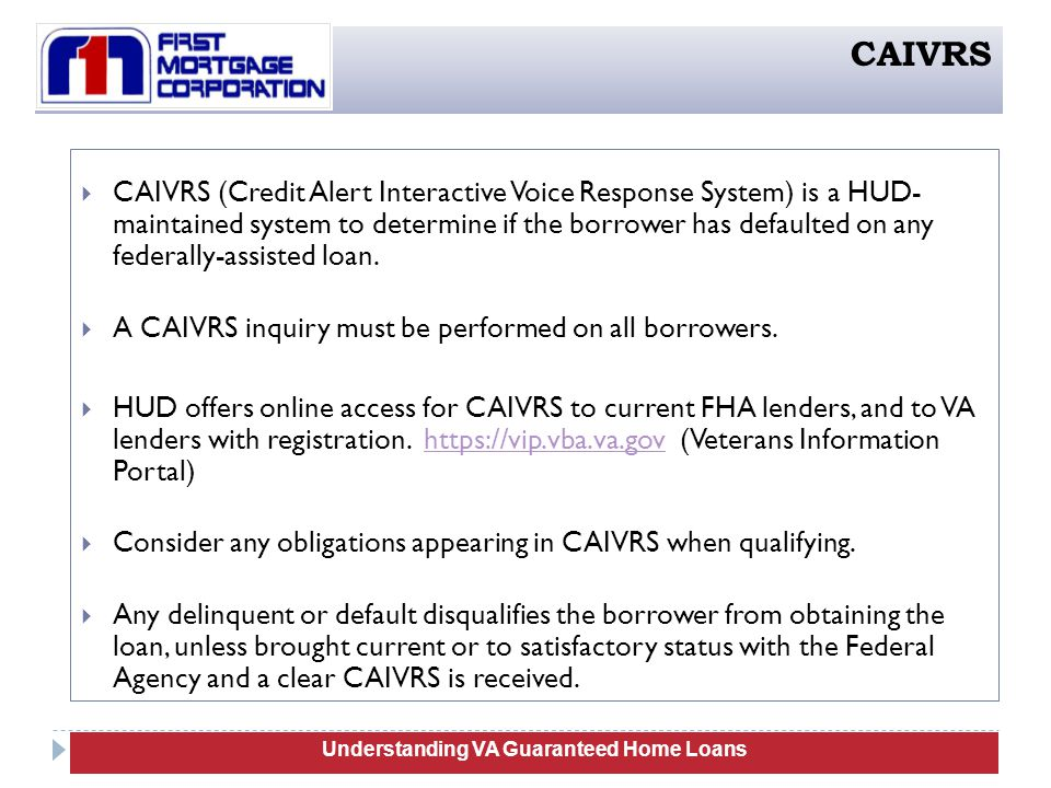  CAIVRS (Credit Alert Interactive Voice Response System) is a HUD- maintained system to determine if the borrower has defaulted on any federally-assisted loan.
