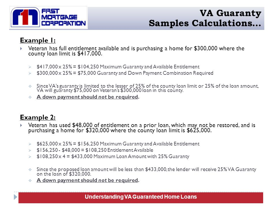 Example 1:  Veteran has full entitlement available and is purchasing a home for $300,000 where the county loan limit is $417,000.