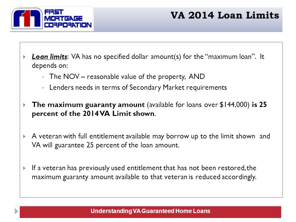  Loan limits: VA has no specified dollar amount(s) for the maximum loan .