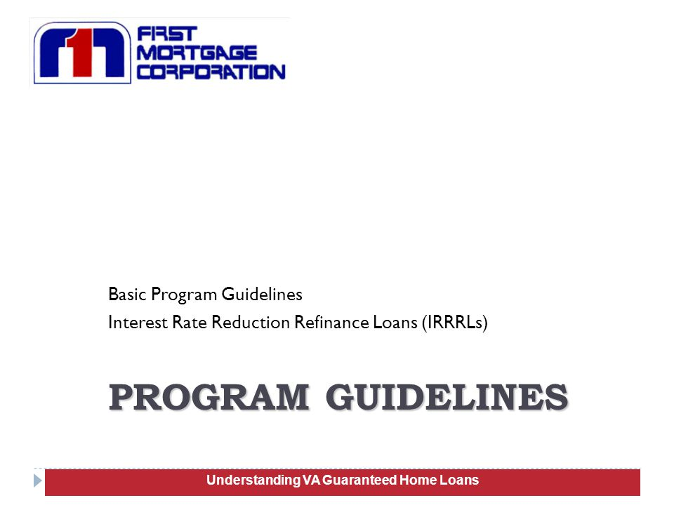 Basic Program Guidelines Interest Rate Reduction Refinance Loans (IRRRLs) 36 PROGRAM GUIDELINES Understanding VA Guaranteed Home Loans