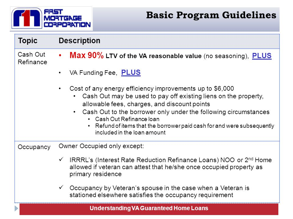 38 TopicDescription Cash Out Refinance Max 90% LTV of the VA reasonable value (no seasoning), PLUS VA Funding Fee, PLUS Cost of any energy efficiency improvements up to $6,000 Cash Out may be used to pay off existing liens on the property, allowable fees, charges, and discount points Cash Out to the borrower only under the following circumstances Cash Out Refinance loan Refund of items that the borrower paid cash for and were subsequently included in the loan amount Occupancy Owner Occupied only except: IRRRL's (Interest Rate Reduction Refinance Loans) NOO or 2 nd Home allowed if veteran can attest that he/she once occupied property as primary residence Occupancy by Veteran's spouse in the case when a Veteran is stationed elsewhere satisfies the occupancy requirement Understanding Manufactured Homes Understanding VA Guaranteed Home Loans Basic Program Guidelines