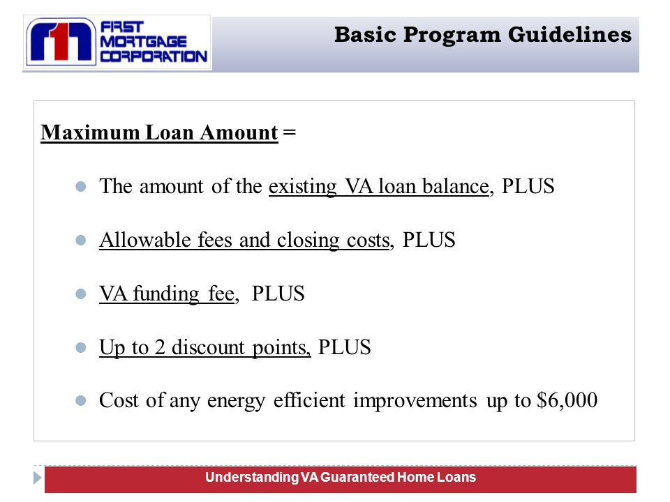 44 Maximum Loan Amount = The amount of the existing VA loan balance, PLUS Allowable fees and closing costs, PLUS VA funding fee, PLUS Up to 2 discount points, PLUS Cost of any energy efficient improvements up to $6,000 Understanding Manufactured Homes Understanding VA Guaranteed Home Loans Basic Program Guidelines