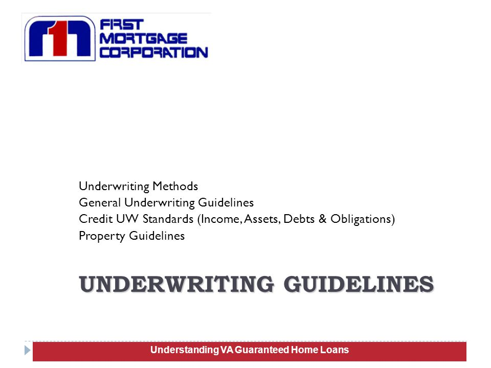 Underwriting Methods General Underwriting Guidelines Credit UW Standards (Income, Assets, Debts & Obligations) Property Guidelines 48 UNDERWRITING GUIDELINES Understanding VA Guaranteed Home Loans