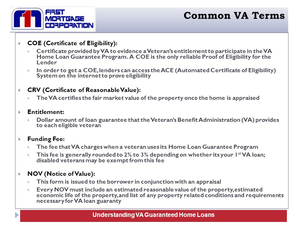 COE (Certificate of Eligibility):  Certificate provided by VA to evidence a Veteran's entitlement to participate in the VA Home Loan Guarantee Program.