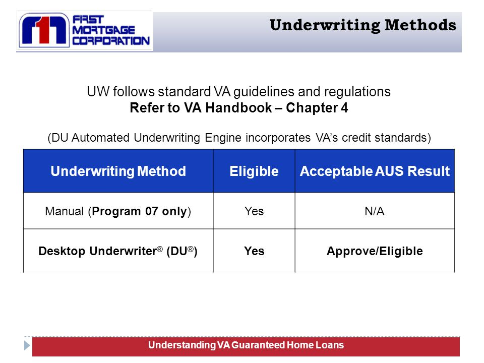 Underwriting MethodEligibleAcceptable AUS Result Manual (Program 07 only)YesN/A Desktop Underwriter ® (DU ® )YesApprove/Eligible UW follows standard VA guidelines and regulations Refer to VA Handbook – Chapter 4 (DU Automated Underwriting Engine incorporates VA's credit standards) Understanding VA Guaranteed Home Loans Underwriting Methods