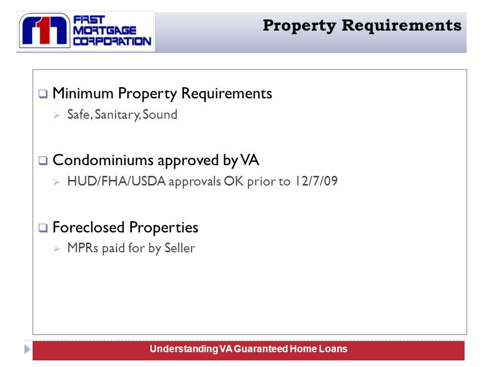  Minimum Property Requirements  Safe, Sanitary, Sound  Condominiums approved by VA  HUD/FHA/USDA approvals OK prior to 12/7/09  Foreclosed Properties  MPRs paid for by Seller 80 Understanding VA Guaranteed Home Loans Property Requirements