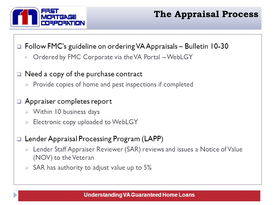  Follow FMC's guideline on ordering VA Appraisals – Bulletin 10-30  Ordered by FMC Corporate via the VA Portal – WebLGY  Need a copy of the purchase contract  Provide copies of home and pest inspections if completed  Appraiser completes report  Within 10 business days  Electronic copy uploaded to WebLGY  Lender Appraisal Processing Program (LAPP)  Lender Staff Appraiser Reviewer (SAR) reviews and issues a Notice of Value (NOV) to the Veteran  SAR has authority to adjust value up to 5% 81 Understanding VA Guaranteed Home Loans The Appraisal Process