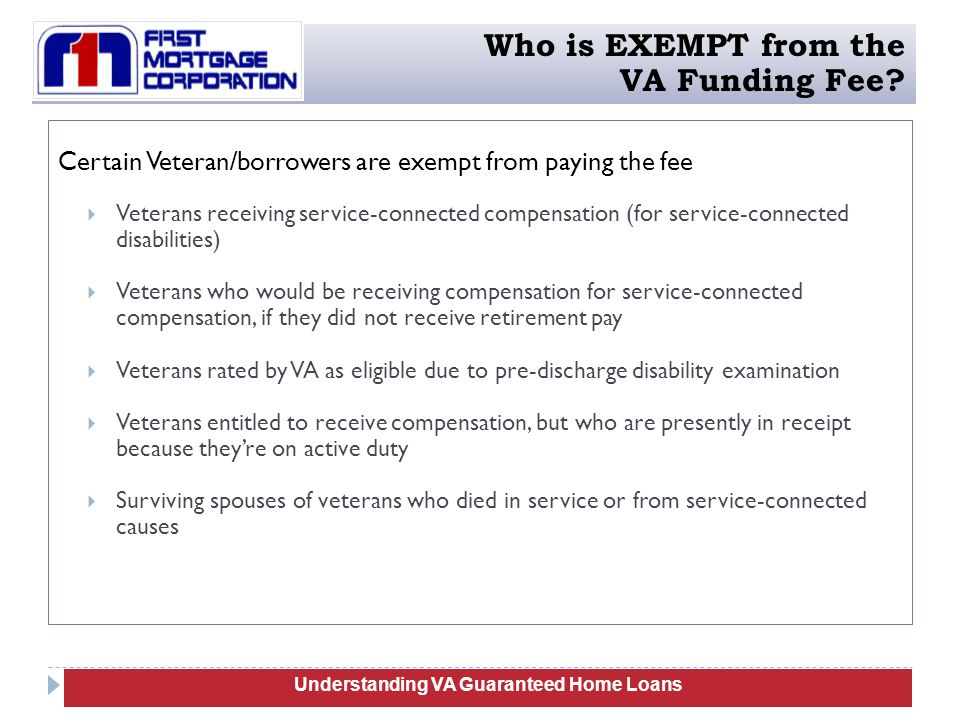 Certain Veteran/borrowers are exempt from paying the fee  Veterans receiving service-connected compensation (for service-connected disabilities)  Veterans who would be receiving compensation for service-connected compensation, if they did not receive retirement pay  Veterans rated by VA as eligible due to pre-discharge disability examination  Veterans entitled to receive compensation, but who are presently in receipt because they're on active duty  Surviving spouses of veterans who died in service or from service-connected causes Understanding Manufactured Homes Understanding VA Guaranteed Home Loans Who is EXEMPT from the VA Funding Fee?