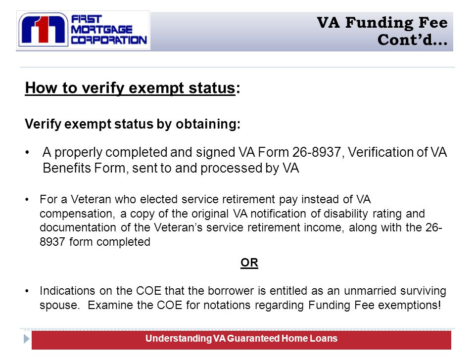 How to verify exempt status: Verify exempt status by obtaining: A properly completed and signed VA Form 26-8937, Verification of VA Benefits Form, sent to and processed by VA For a Veteran who elected service retirement pay instead of VA compensation, a copy of the original VA notification of disability rating and documentation of the Veteran's service retirement income, along with the 26- 8937 form completed OR Indications on the COE that the borrower is entitled as an unmarried surviving spouse.
