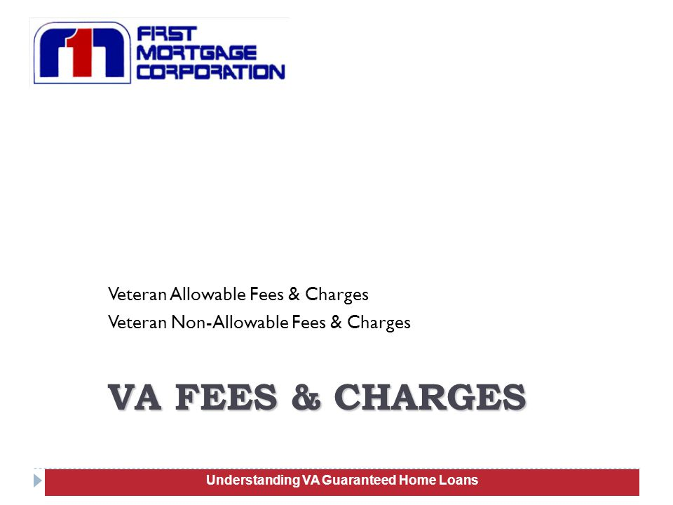 Veteran Allowable Fees & Charges Veteran Non-Allowable Fees & Charges 89 VA FEES & CHARGES Understanding VA Guaranteed Home Loans