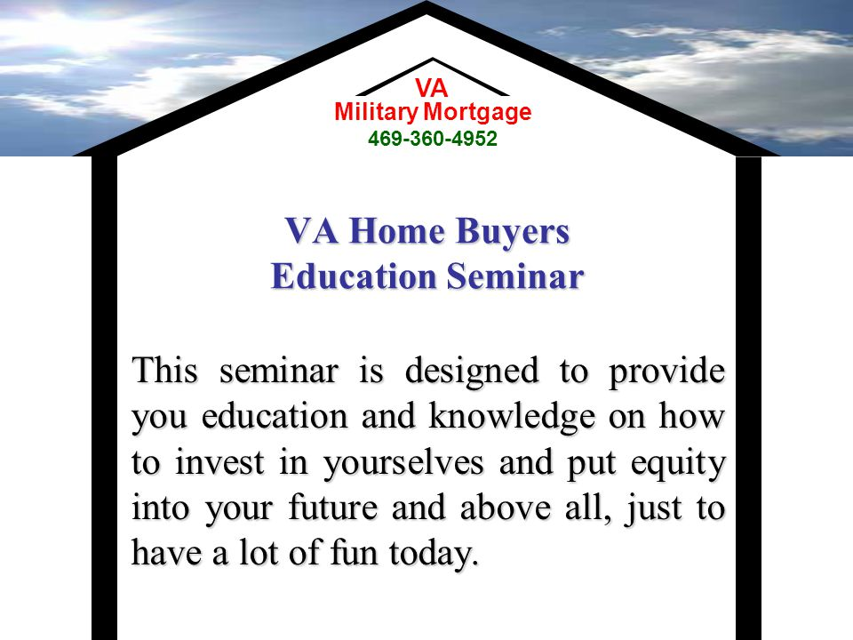 VA Home Buyers Education Seminar This seminar is designed to provide you education and knowledge on how to invest in yourselves and put equity into your future and above all, just to have a lot of fun today.