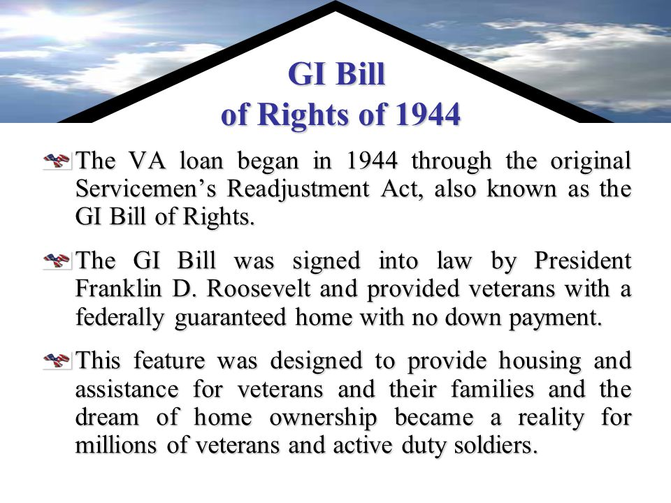 GI Bill of Rights of 1944 The VA loan began in 1944 through the original Servicemen's Readjustment Act, also known as the GI Bill of Rights.