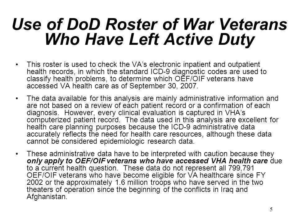 5 Use of DoD Roster of War Veterans Who Have Left Active Duty This roster is used to check the VA's electronic inpatient and outpatient health records, in which the standard ICD-9 diagnostic codes are used to classify health problems, to determine which OEF/OIF veterans have accessed VA health care as of September 30, 2007.
