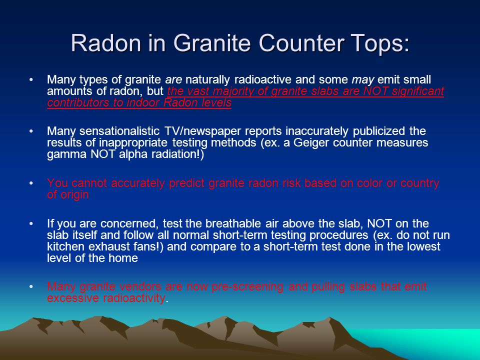 Radon in Granite Counter Tops: Many types of granite are naturally radioactive and some may emit small amounts of radon, but the vast majority of granite slabs are NOT significant contributors to indoor Radon levels Many sensationalistic TV/newspaper reports inaccurately publicized the results of inappropriate testing methods (ex.