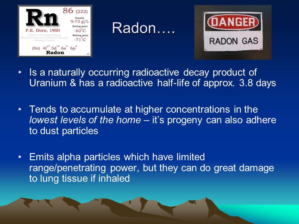 Radon…. Radon…. Is a naturally occurring radioactive decay product of Uranium & has a radioactive half-life of approx. 3.8 days Tends to accumulate at