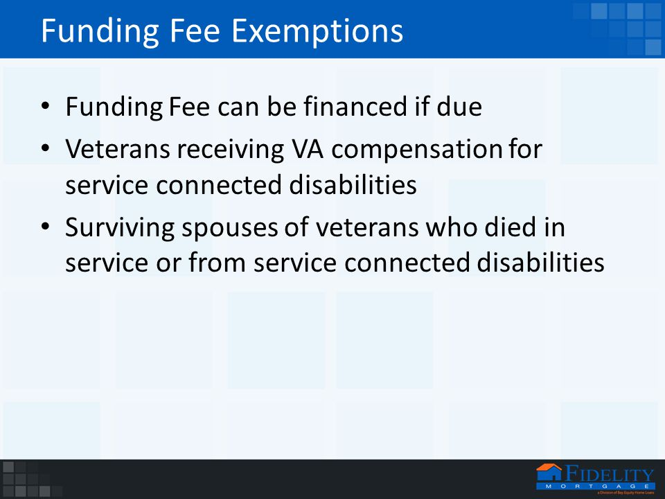 Funding Fee Exemptions Funding Fee can be financed if due Veterans receiving VA compensation for service connected disabilities Surviving spouses of veterans who died in service or from service connected disabilities