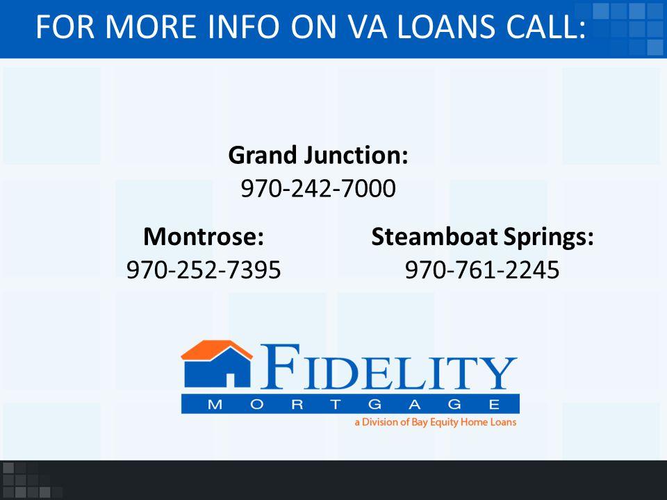 FOR MORE INFO ON VA LOANS CALL: Grand Junction: 970-242-7000 Montrose: 970-252-7395 Steamboat Springs: 970-761-2245